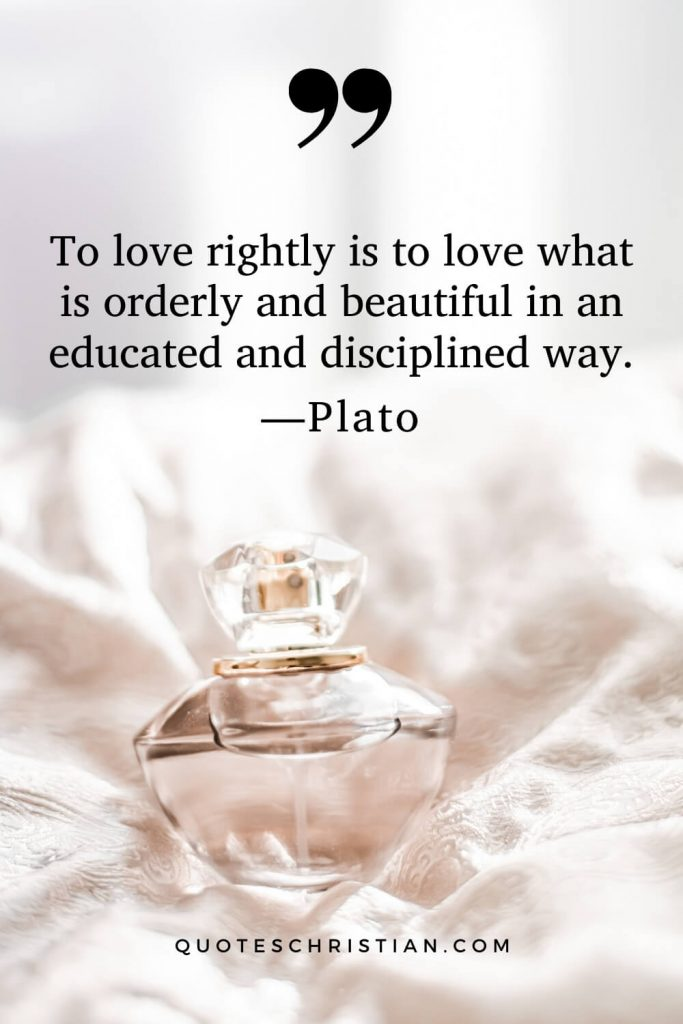 Quotes By Plato: To love rightly is to love what is orderly and beautiful in an educated and disciplined way.