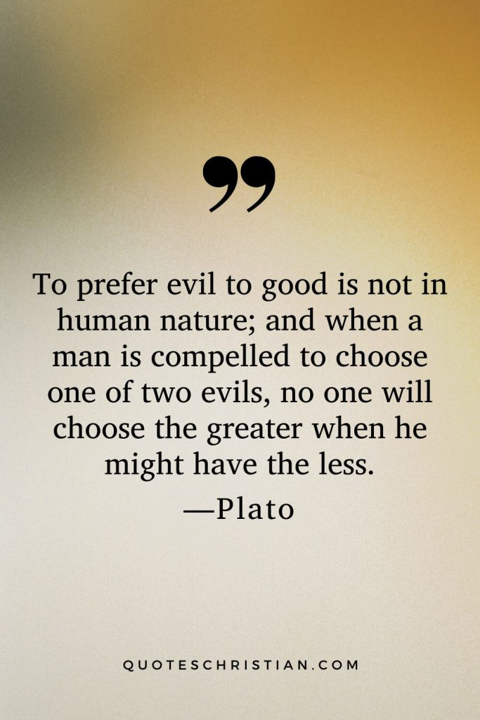 Quotes By Plato: To prefer evil to good is not in human nature; and when a man is compelled to choose one of two evils, no one will choose the greater when he might have the less.
