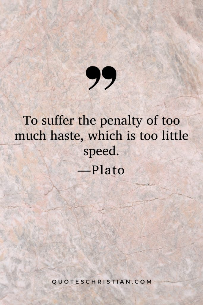 Quotes By Plato: To suffer the penalty of too much haste, which is too little speed.