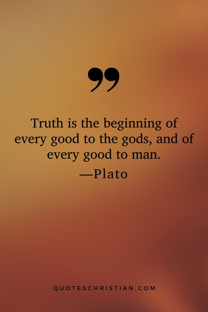 Quotes By Plato: Truth is the beginning of every good to the gods, and of every good to man.