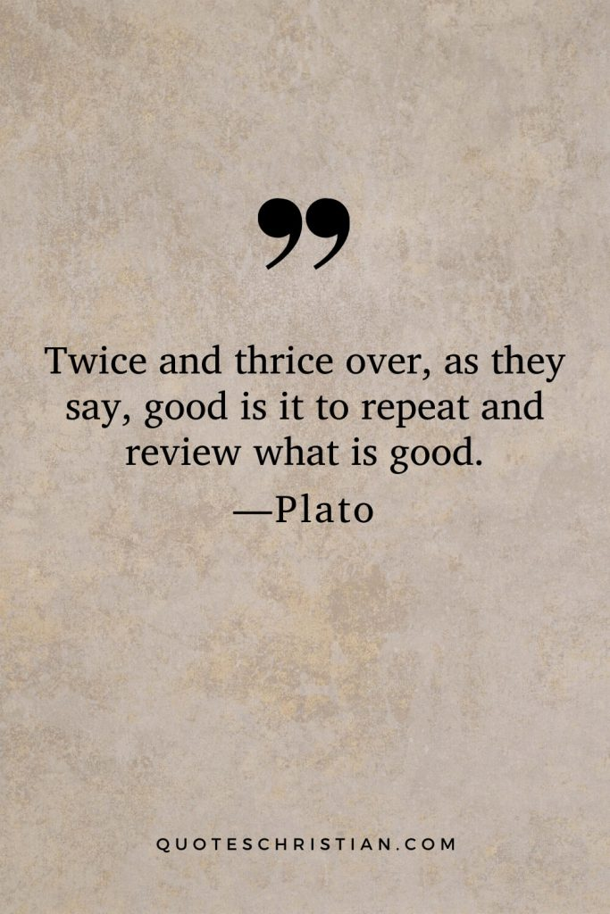 Quotes By Plato: Twice and thrice over, as they say, good is it to repeat and review what is good.