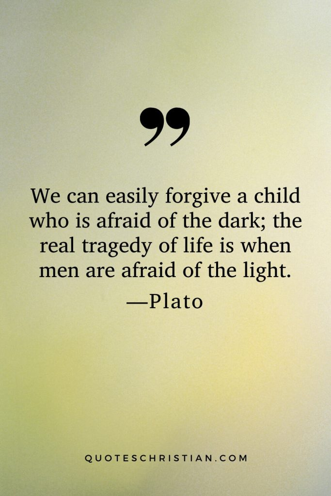 Quotes By Plato: We can easily forgive a child who is afraid of the dark; the real tragedy of life is when men are afraid of the light.