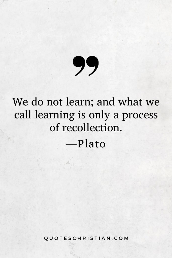 Quotes By Plato: We do not learn; and what we call learning is only a process of recollection.