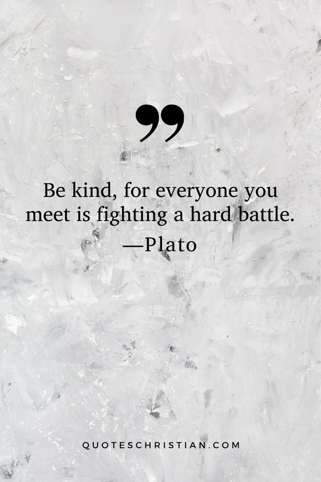Quotes By Plato: Be kind, for everyone you meet is fighting a hard battle.