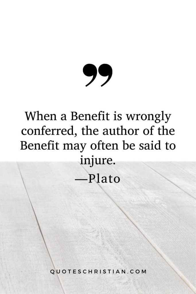 Quotes By Plato: When a Benefit is wrongly conferred, the author of the Benefit may often be said to injure.