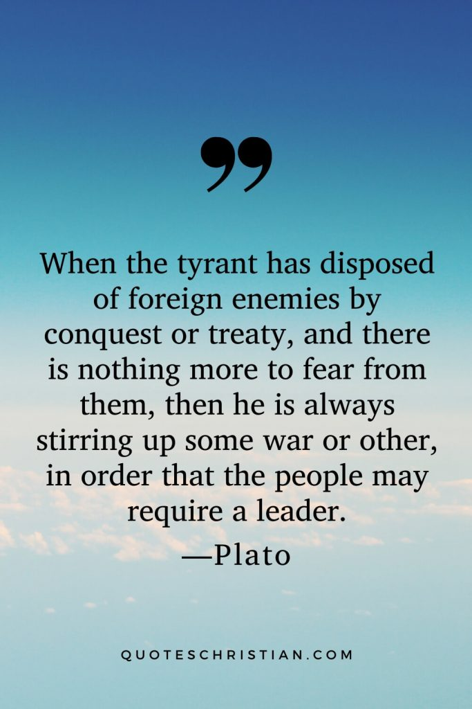 Quotes By Plato: When the tyrant has disposed of foreign enemies by conquest or treaty, and there is nothing more to fear from them, then he is always stirring up some war or other, in order that the people may require a leader.