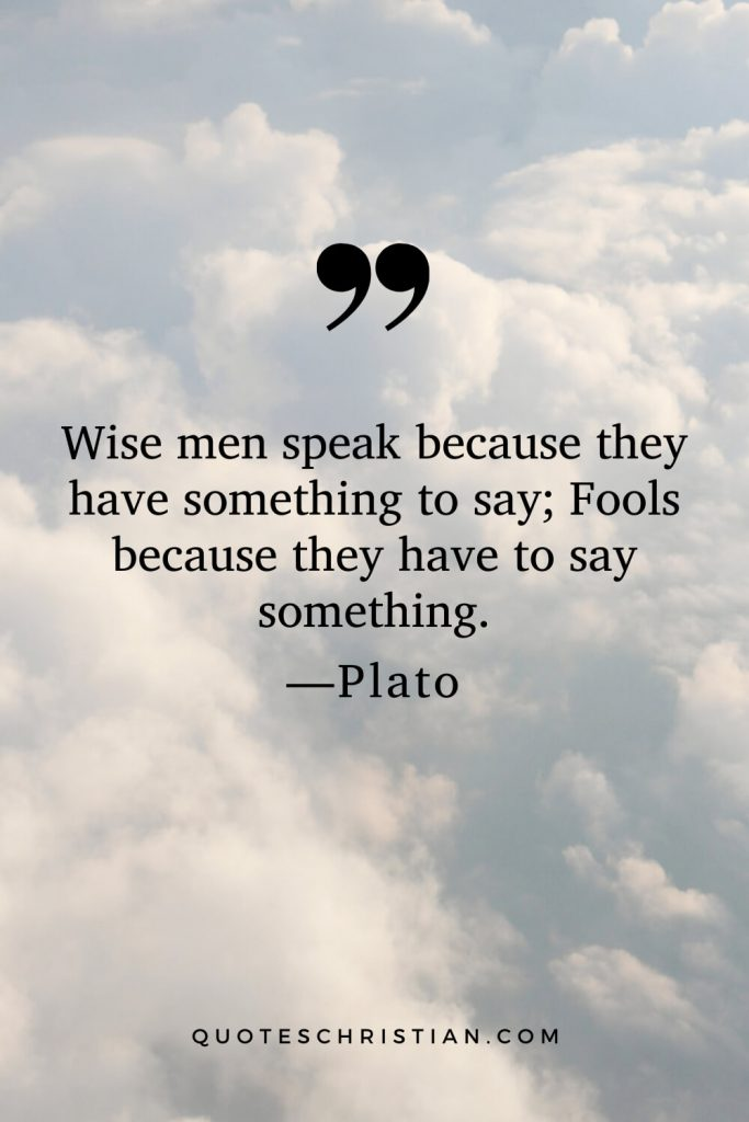 Quotes By Plato: Wise men speak because they have something to say; Fools because they have to say something.