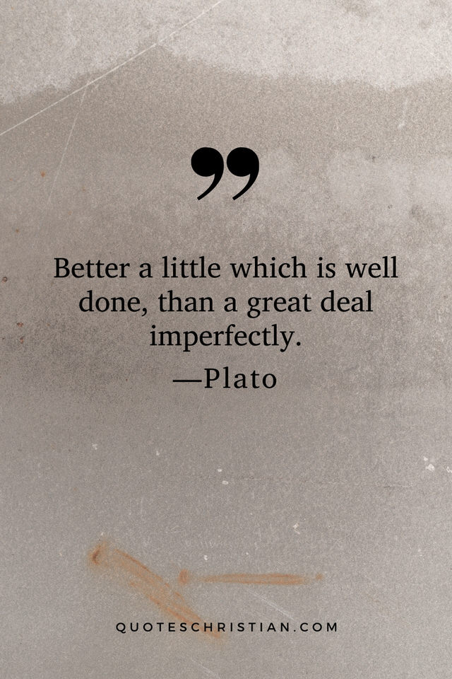 Quotes By Plato: Better a little which is well done, than a great deal imperfectly.