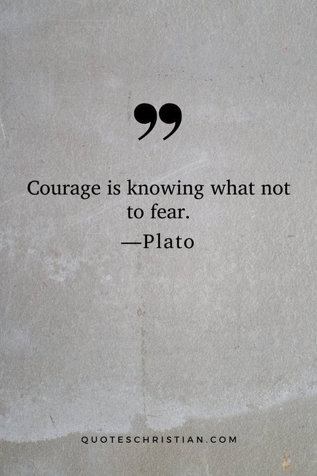 Quotes By Plato: Courage is knowing what not to fear.