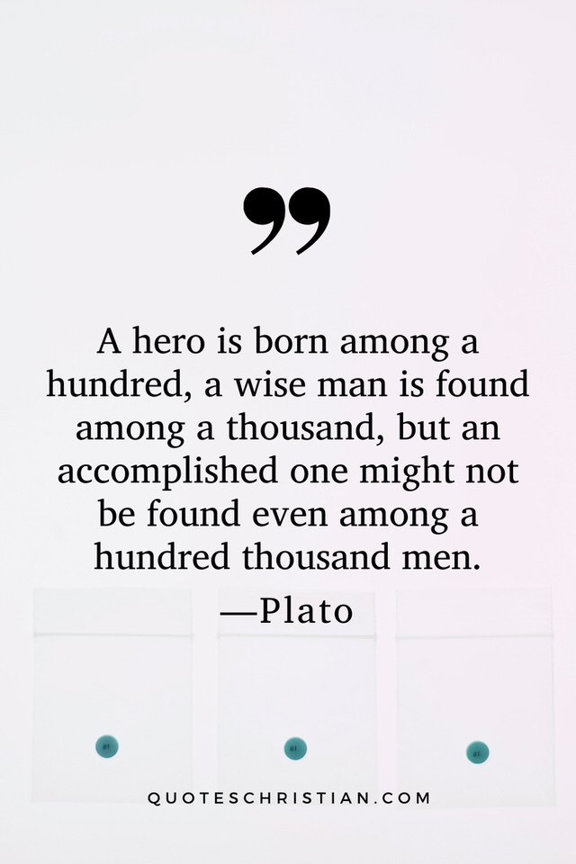 Quotes By Plato: A hero is born among a hundred, a wise man is found among a thousand, but an accomplished one might not be found even among a hundred thousand men.