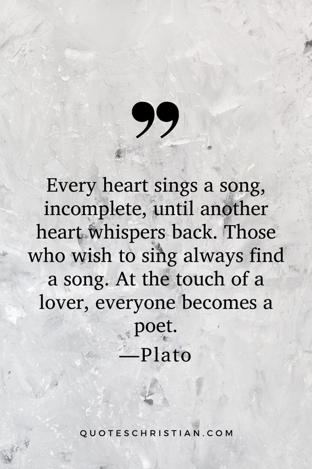 Quotes By Plato: Every heart sings a song, incomplete, until another heart whispers back. Those who wish to sing always find a song. At the touch of a lover, everyone becomes a poet.
