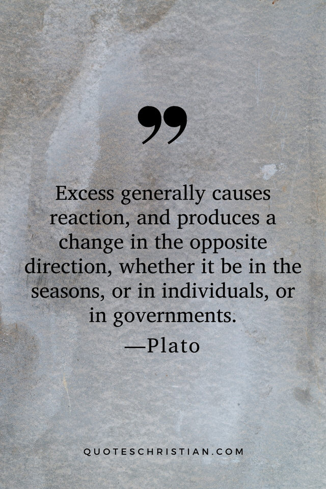 Quotes By Plato: Excess generally causes reaction, and produces a change in the opposite direction, whether it be in the seasons, or in individuals, or in governments.