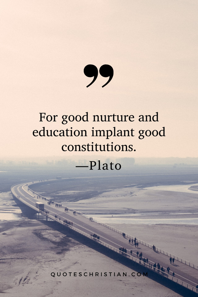 Quotes By Plato: For good nurture and education implant good constitutions.
