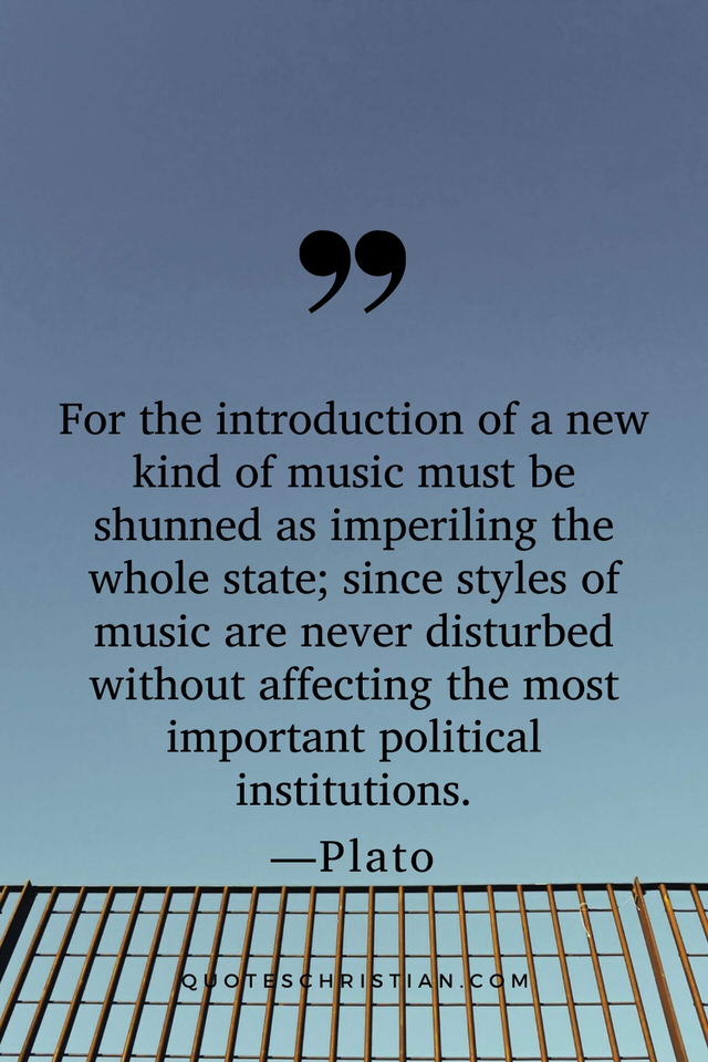 Quotes By Plato: For the introduction of a new kind of music must be shunned as imperiling the whole state; since styles of music are never disturbed without affecting the most important political institutions.