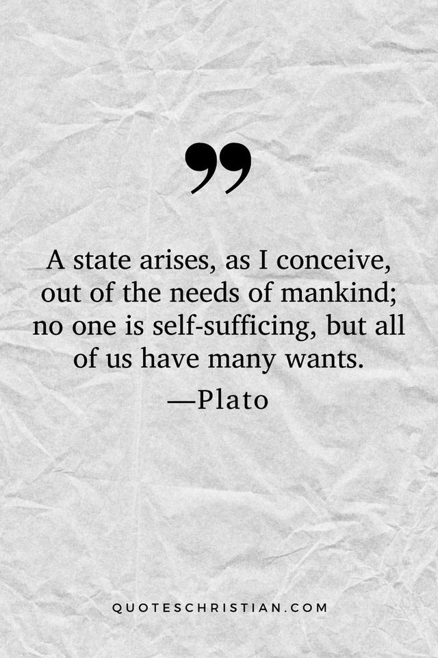 Quotes By Plato: A state arises, as I conceive, out of the needs of mankind; no one is self-sufficing, but all of us have many wants.