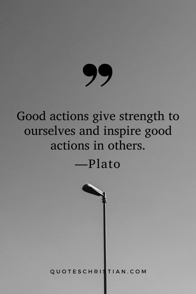 Quotes By Plato: Good actions give strength to ourselves and inspire good actions in others.
