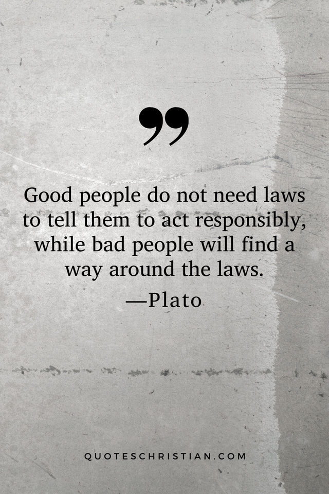 Quotes By Plato: Good people do not need laws to tell them to act responsibly, while bad people will find a way around the laws.