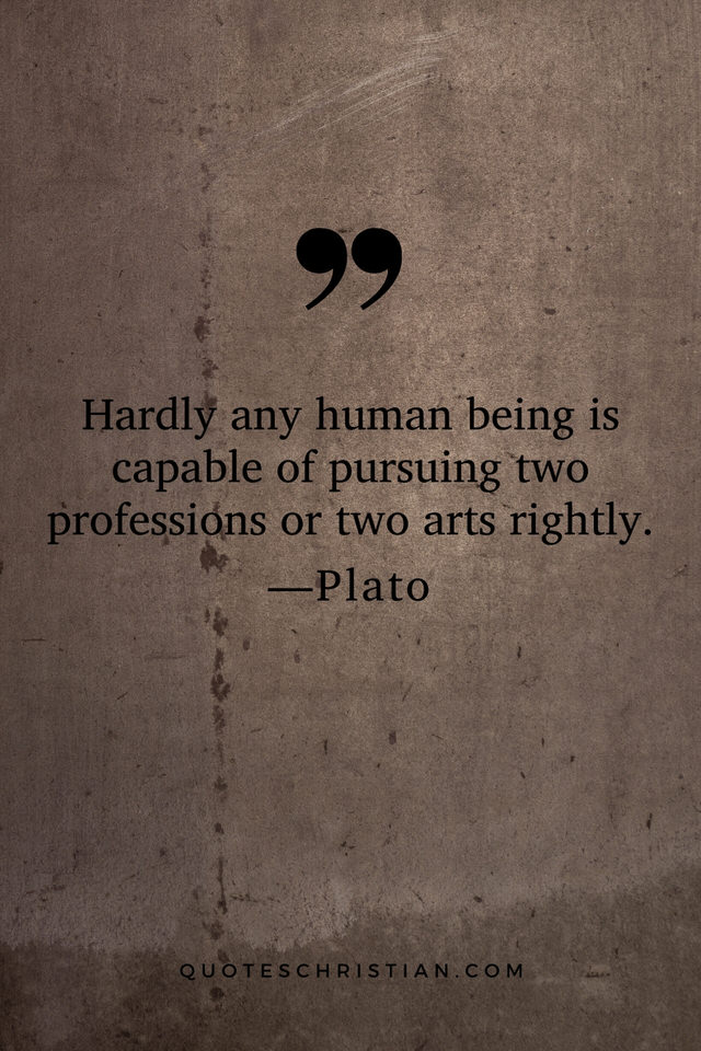 Quotes By Plato: Hardly any human being is capable of pursuing two professions or two arts rightly.