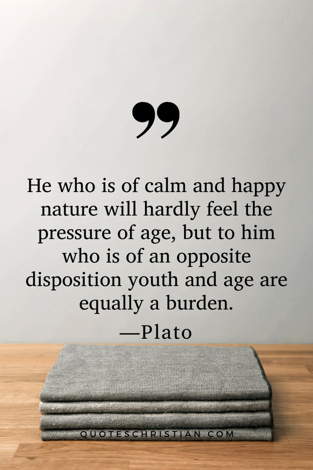 Quotes By Plato: He who is of calm and happy nature will hardly feel the pressure of age, but to him who is of an opposite disposition youth and age are equally a burden.