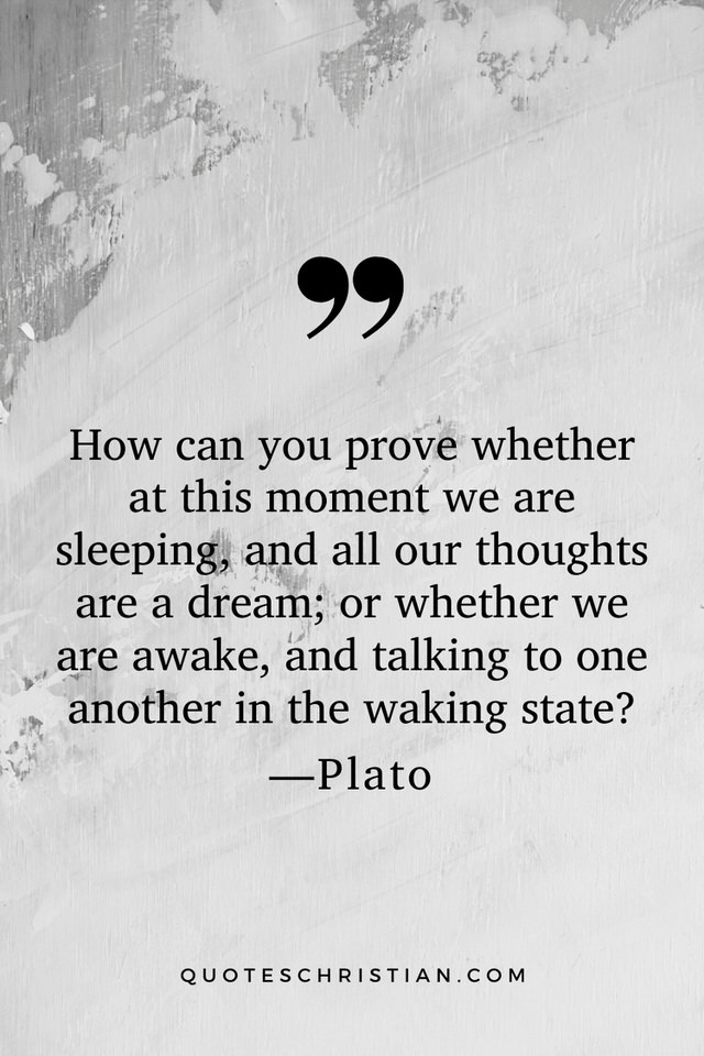 Quotes By Plato: How can you prove whether at this moment we are sleeping, and all our thoughts are a dream; or whether we are awake, and talking to one another in the waking state?