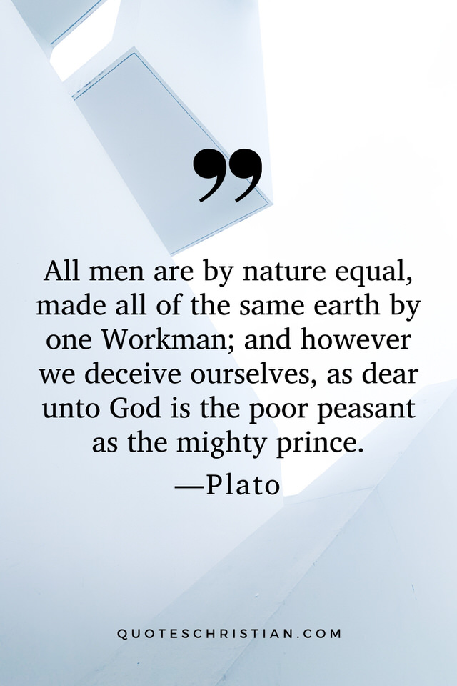 Quotes By Plato: All men are by nature equal, made all of the same earth by one Workman; and however we deceive ourselves, as dear unto God is the poor peasant as the mighty prince.