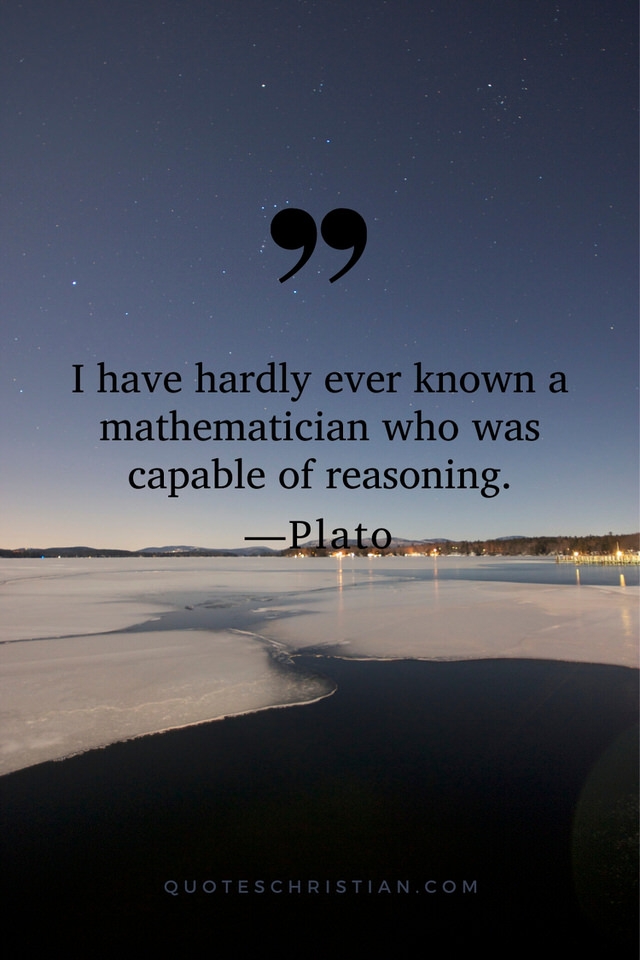 Quotes By Plato: I have hardly ever known a mathematician who was capable of reasoning.
