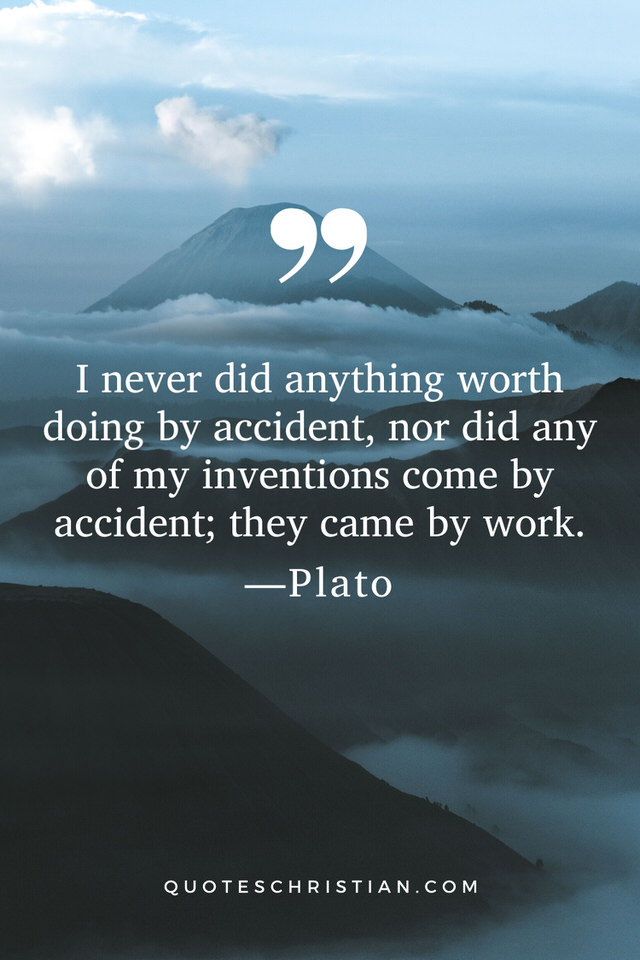 Quotes By Plato: I never did anything worth doing by accident, nor did any of my inventions come by accident; they came by work.