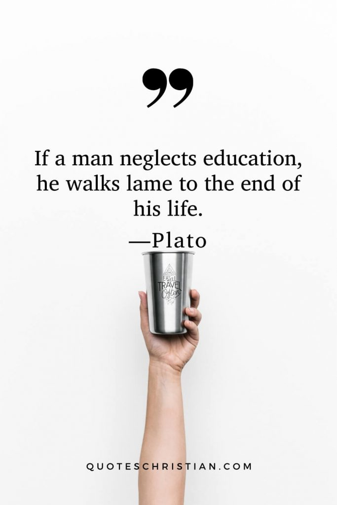 Quotes By Plato: If a man neglects education, he walks lame to the end of his life.