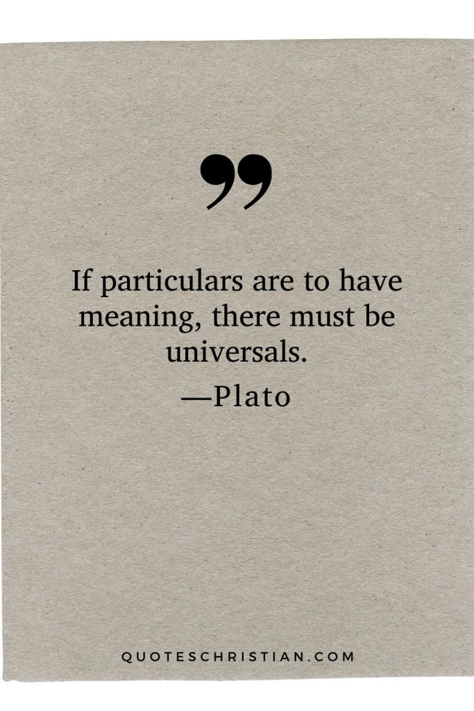 Quotes By Plato: If particulars are to have meaning, there must be universals.
