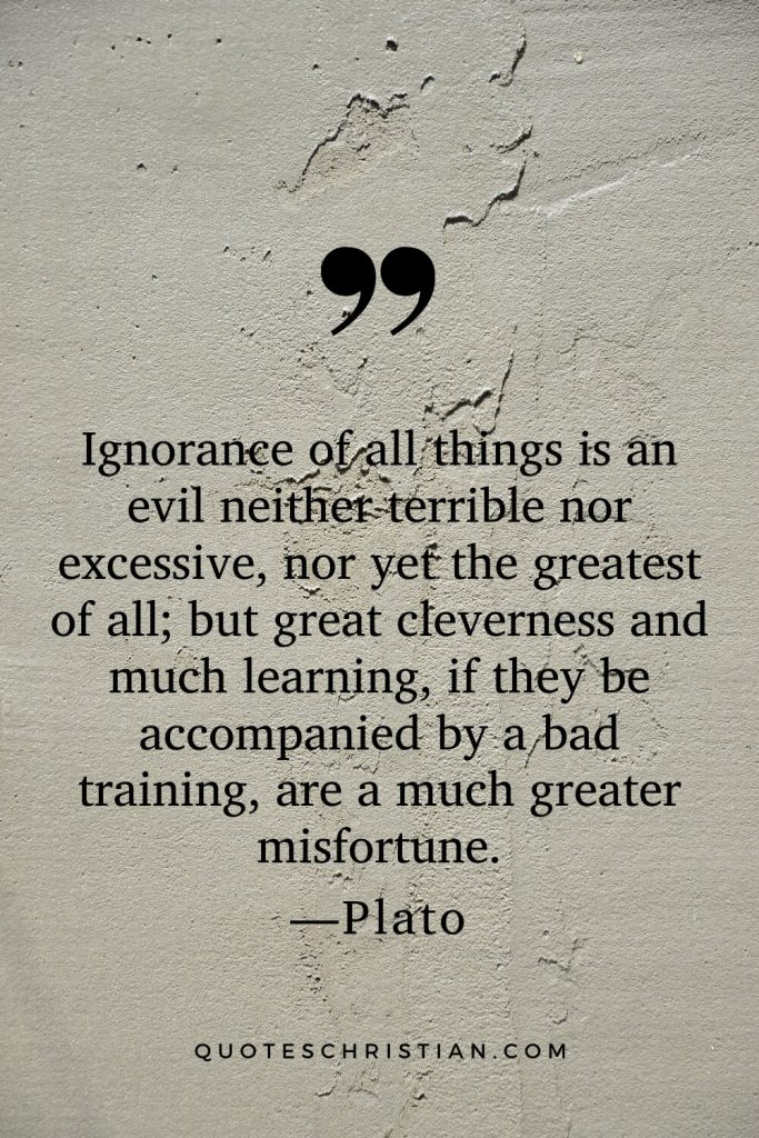 Quotes By Plato: Ignorance of all things is an evil neither terrible nor excessive, nor yet the greatest of all; but great cleverness and much learning, if they be accompanied by a bad training, are a much greater misfortune.
