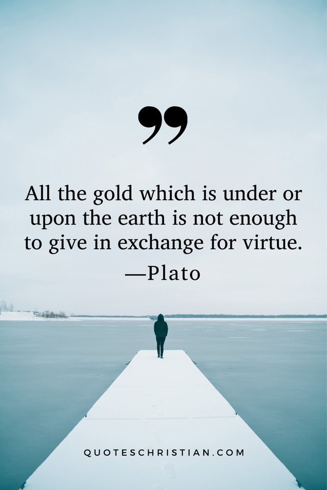 Quotes By Plato: All the gold which is under or upon the earth is not enough to give in exchange for virtue.
