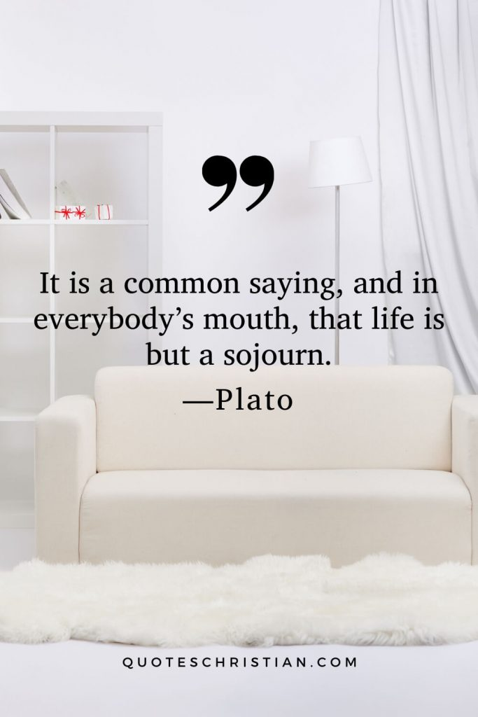 Quotes By Plato: It is a common saying, and in everybody's mouth, that life is but a sojourn.