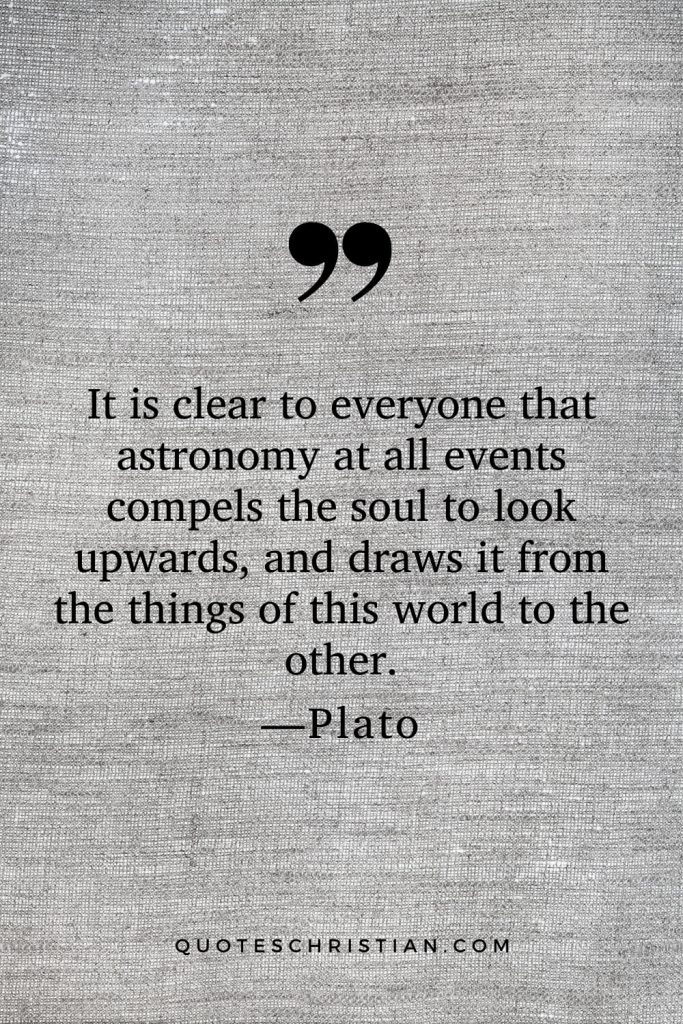 Quotes By Plato: It is clear to everyone that astronomy at all events compels the soul to look upwards, and draws it from the things of this world to the other.