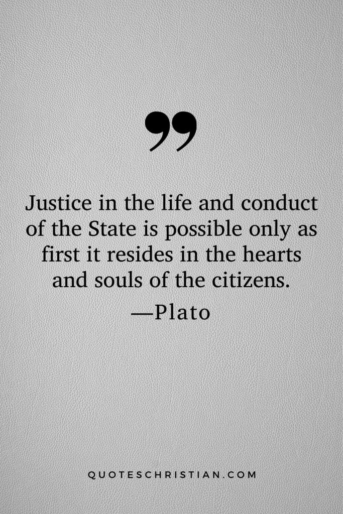 Quotes By Plato: Justice in the life and conduct of the State is possible only as first it resides in the hearts and souls of the citizens.