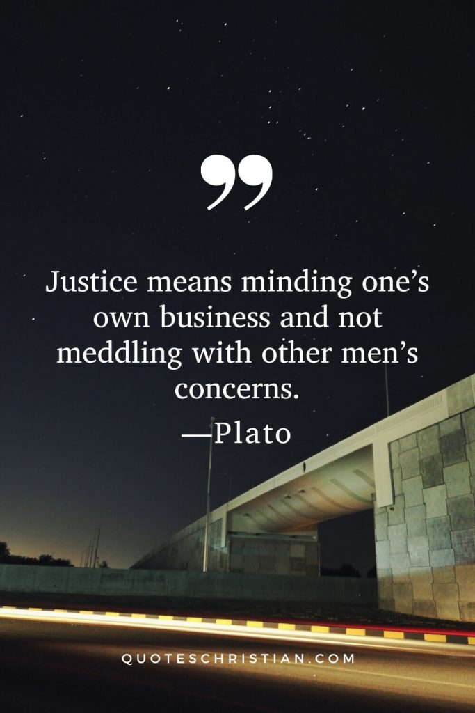 Quotes By Plato: Justice means minding one's own business and not meddling with other men's concerns.