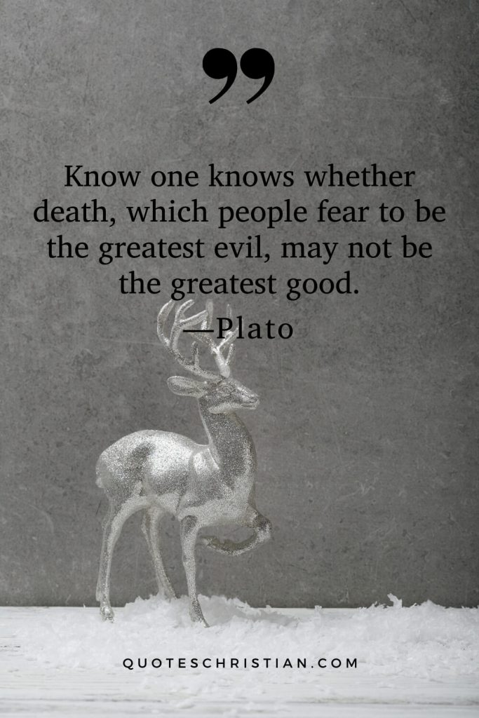 Quotes By Plato: Know one knows whether death, which people fear to be the greatest evil, may not be the greatest good.