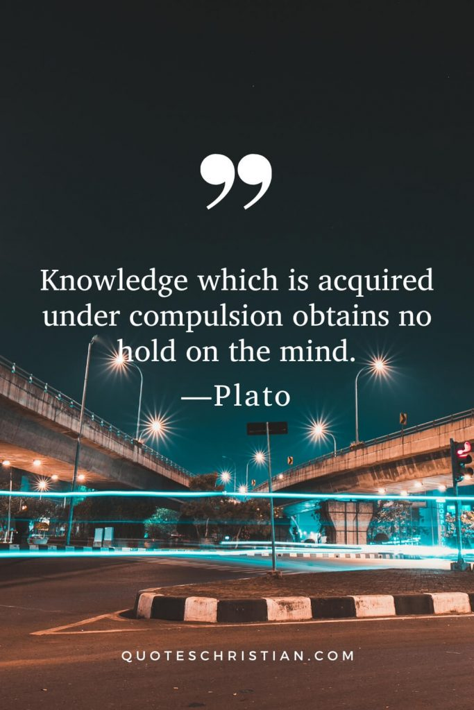 Quotes By Plato : Knowledge which is acquired under compulsion obtains no hold on the mind.