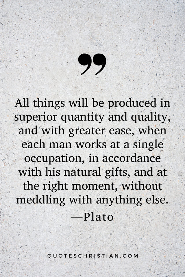 Quotes By Plato: All things will be produced in superior quantity and quality, and with greater ease, when each man works at a single occupation, in accordance with his natural gifts, and at the right moment, without meddling with anything else.