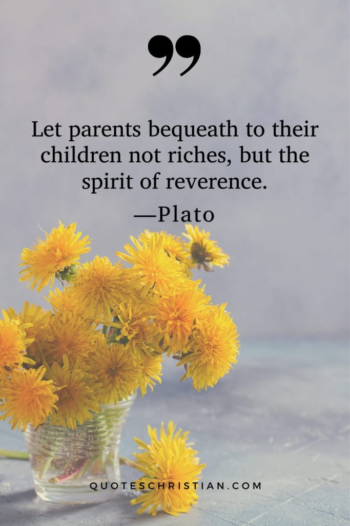 Quotes By Plato: Let parents bequeath to their children not riches, but the spirit of reverence.