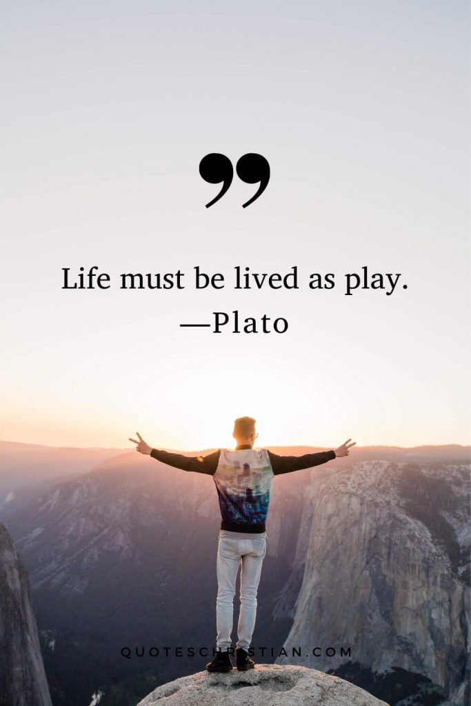 Quotes By Plato: Life must be lived as play.