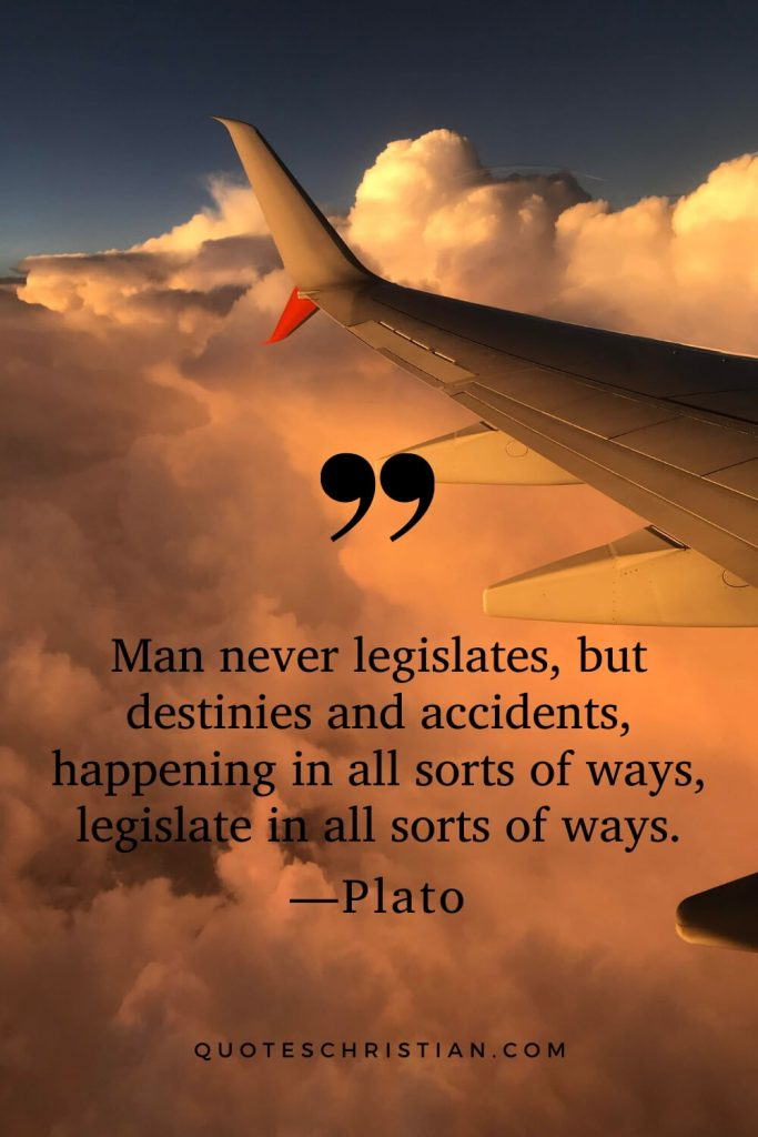 Quotes By Plato: Man never legislates, but destinies and accidents, happening in all sorts of ways, legislate in all sorts of ways.