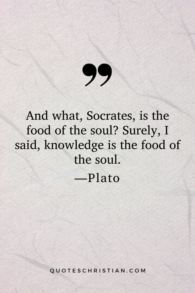 Quotes By Plato: And what, Socrates, is the food of the soul? Surely, I said, knowledge is the food of the soul.
