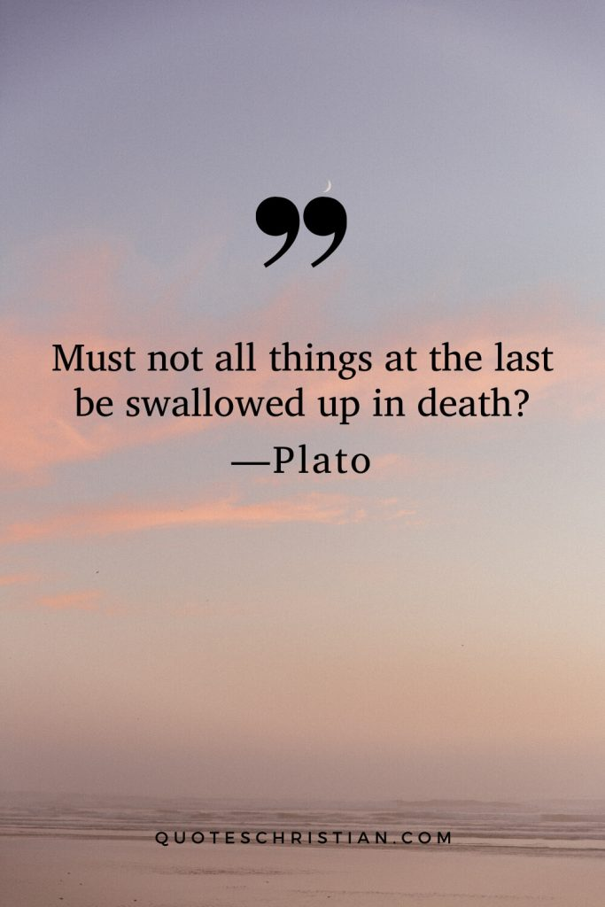 Quotes By Plato: Must not all things at the last be swallowed up in death?