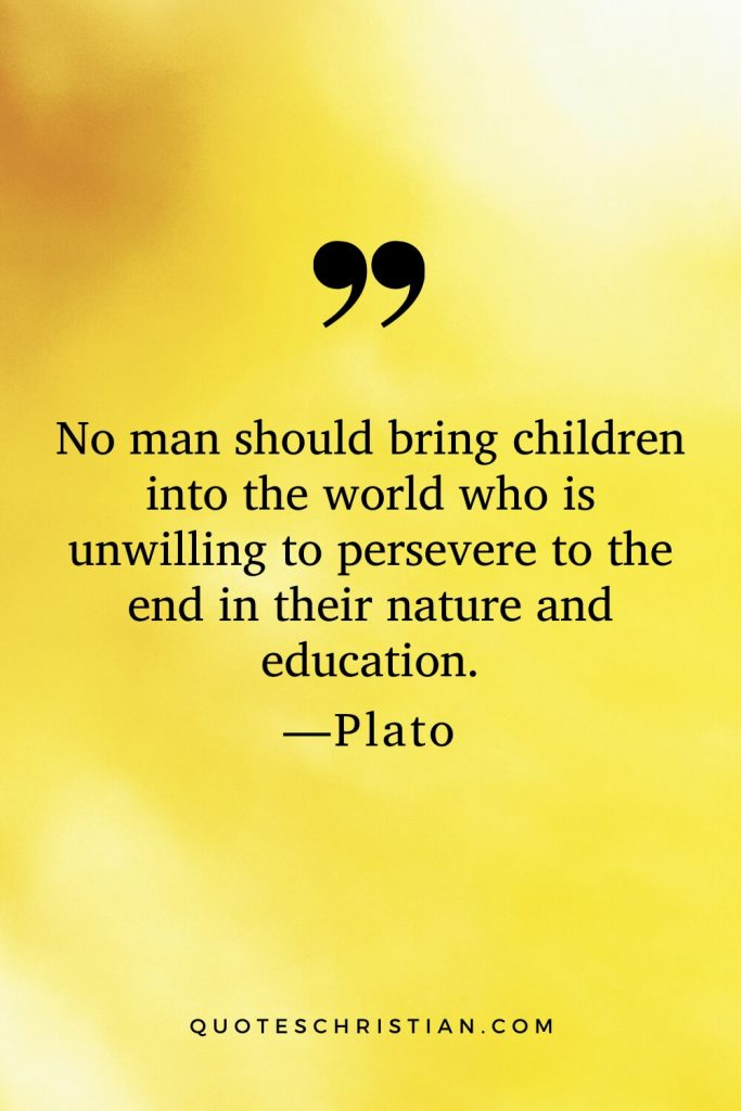 Quotes By Plato: No man should bring children into the world who is unwilling to persevere to the end in their nature and education.