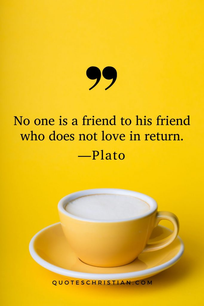Quotes By Plato: No one is a friend to his friend who does not love in return.
