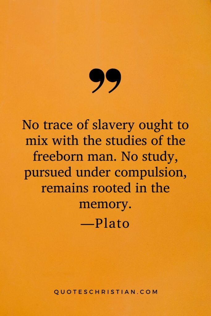 Quotes By Plato: No trace of slavery ought to mix with the studies of the freeborn man. No study, pursued under compulsion, remains rooted in the memory.