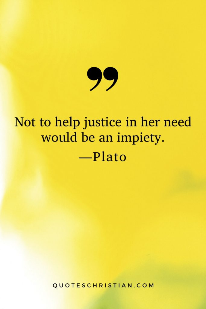 Quotes By Plato: Not to help justice in her need would be an impiety.