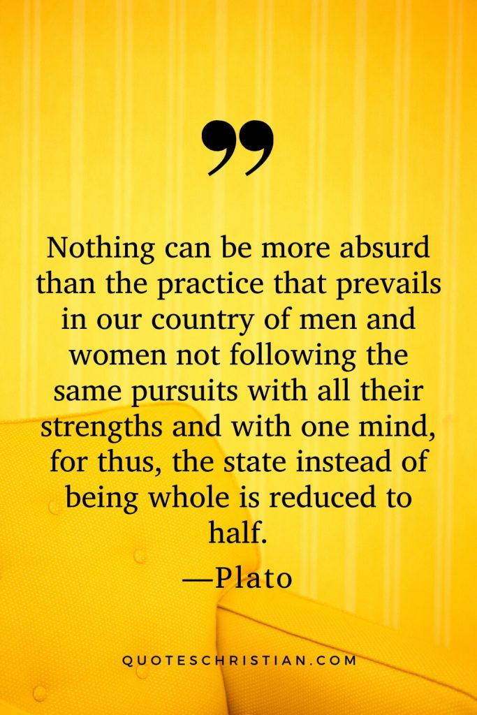 Quotes By Plato: Nothing can be more absurd than the practice that prevails in our country of men and women not following the same pursuits with all their strengths and with one mind, for thus, the state instead of being whole is reduced to half.
