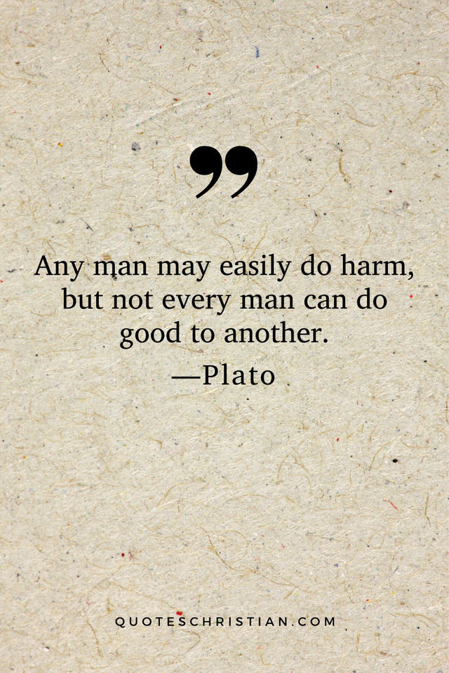 Quotes By Plato: Any man may easily do harm, but not every man can do good to another.