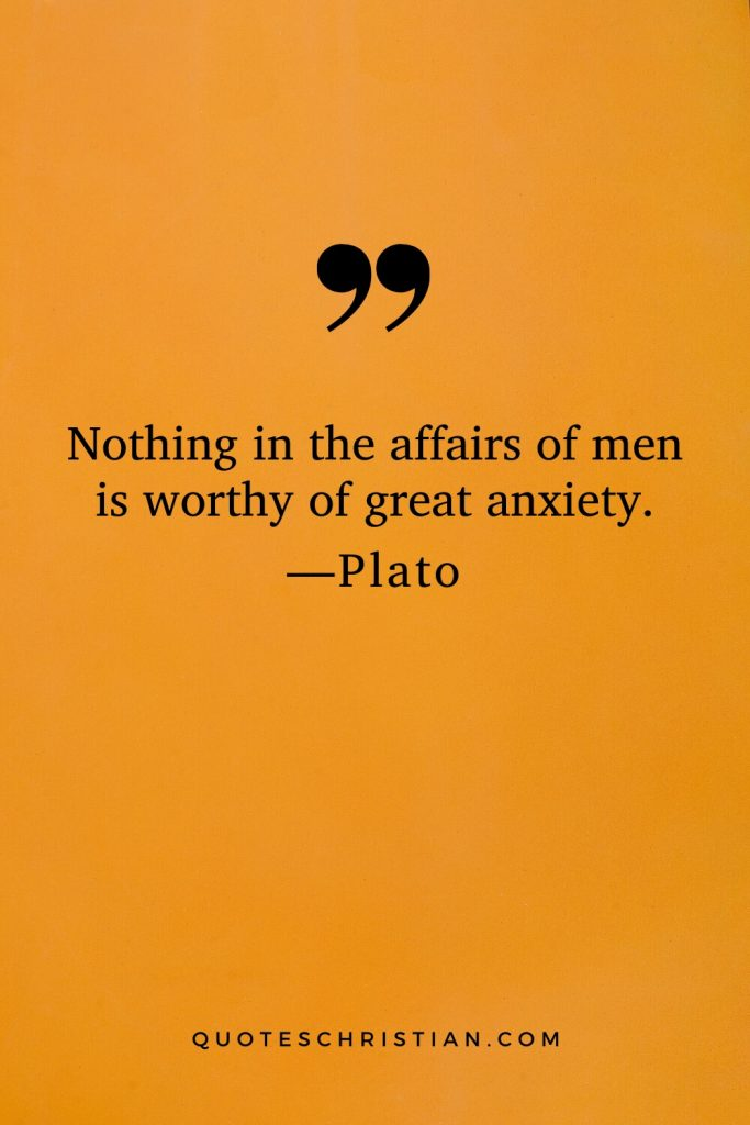 Quotes By Plato: Nothing in the affairs of men is worthy of great anxiety.